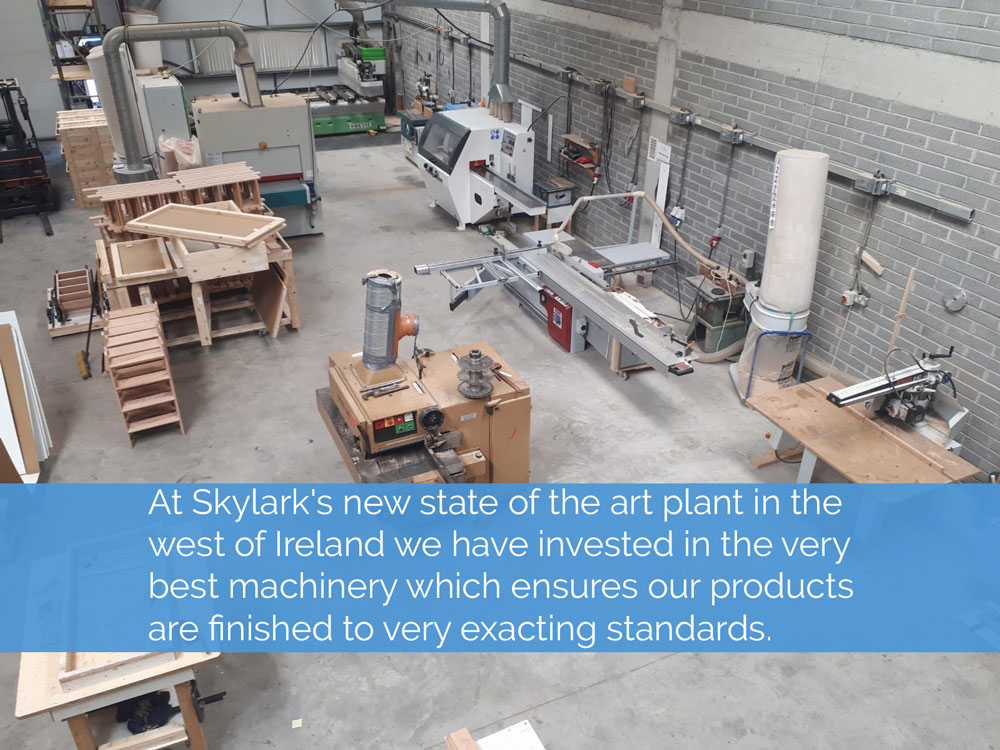 At Skylarks new state of the art plant in the west of Ireland we have invested in the very best machinery which ensures our products are finished to very exacting standards.